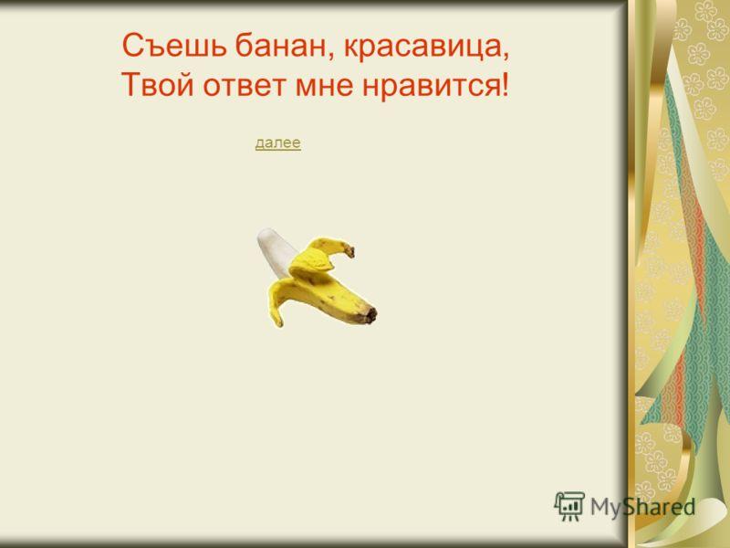 Съешь банан, красавица, Твой ответ мне нравится! далее