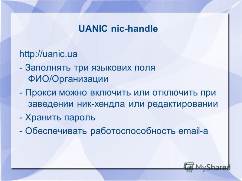 UANIC nic-handle http://uanic.ua - Заполнять три языкових поля ФИО/Организации - Прокси можно включить или отключить при заведении ник-хендла или редактировании - Хранить пароль - Обеспечивать работоспособность email-а