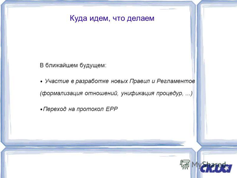 Куда идем, что делаем В ближайшем будущем: Участие в разработке новых Правил и Регламентов (формализация отношений, унификация процедур,...) Переход на протокол EPP