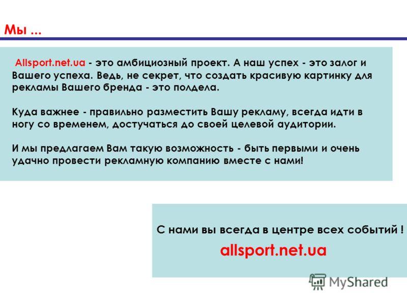 Мы... С нами вы всегда в центре всех событий ! allsport.net.ua Allsport.net.ua - это амбициозный проект. А наш успех - это залог и Вашего успеха. Ведь, не секрет, что создать красивую картинку для рекламы Вашего бренда - это полдела. Куда важнее - пр