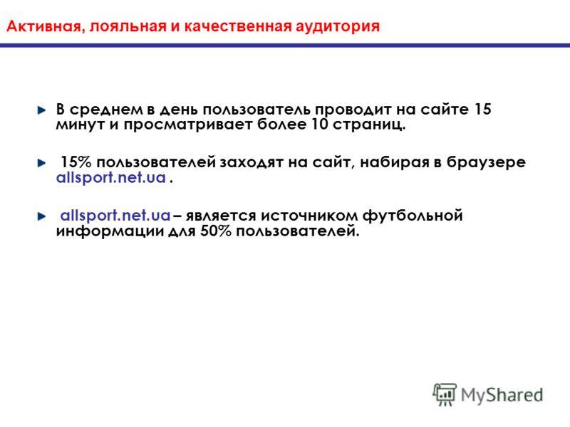 Активная, лояльная и качественная аудитория В среднем в день пользователь проводит на сайте 15 минут и просматривает более 10 страниц. 15% пользователей заходят на сайт, набирая в браузере allsport.net.ua. allsport.net.ua – является источником футбол