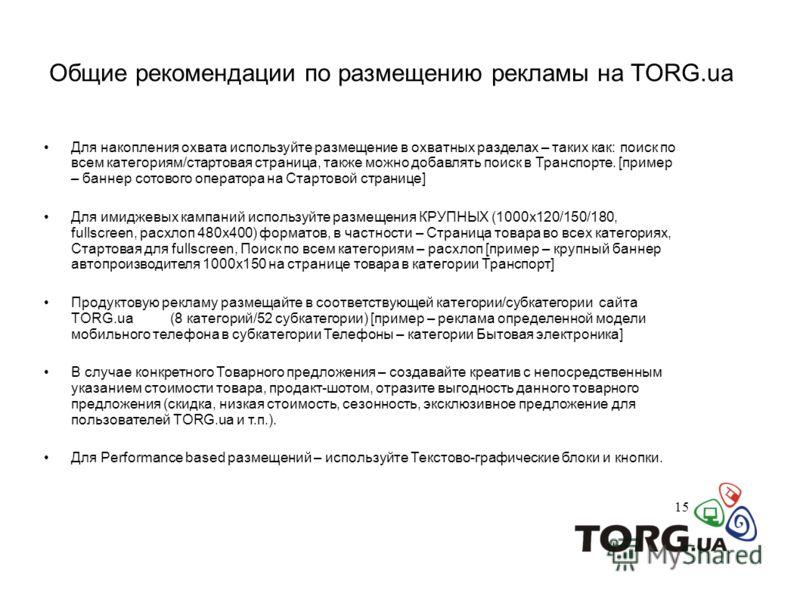 Общие рекомендации по размещению рекламы на TORG.ua 15 Для накопления охвата используйте размещение в охватных разделах – таких как: поиск по всем категориям/стартовая страница, также можно добавлять поиск в Транспорте. [пример – баннер сотового опер