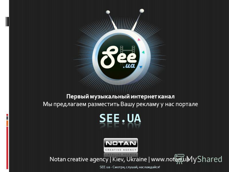 Первый музыкальный интернет канал Мы предлагаем разместить Вашу рекламу у нас портале Notan creative agency | Kiev, Ukraine | www.notan.ua SEE.ua - Смотри, слушай, наслаждайся!