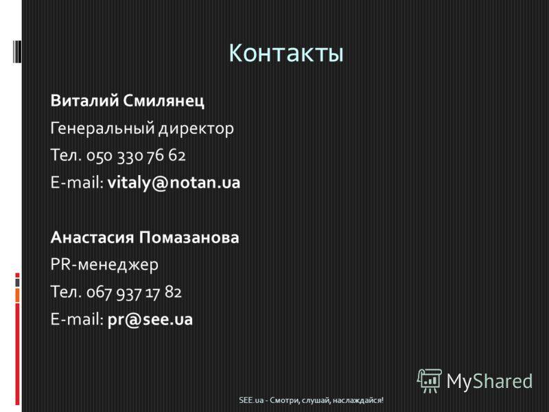 Контакты Виталий Смилянец Генеральный директор Тел. 050 330 76 62 E-mail: vitaly@notan.ua Анастасия Помазанова PR-менеджер Тел. 067 937 17 82 E-mail: pr@see.ua SEE.ua - Смотри, слушай, наслаждайся!
