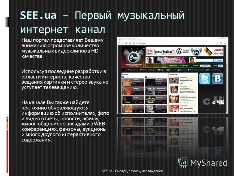 SEE.ua – Первый музыкальный интернет канал Наш портал представляет Вашему вниманию огромное количество музыкальных видеоклипов в HD качестве. Используя последние разработки в области интернета, качество вещания картинки и стерео звука не уступает тел