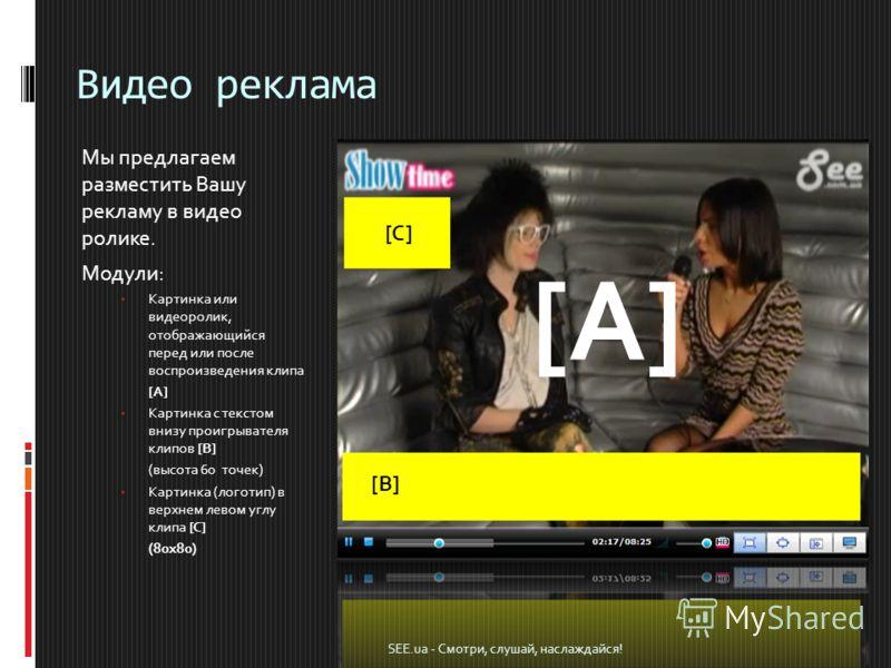 Видео реклама Мы предлагаем разместить Вашу рекламу в видео ролике. Модули: Картинка или видеоролик, отображающийся перед или после воспроизведения клипа [A] Картинка с текстом внизу проигрывателя клипов [B] (высота 60 точек) Картинка (логотип) в вер
