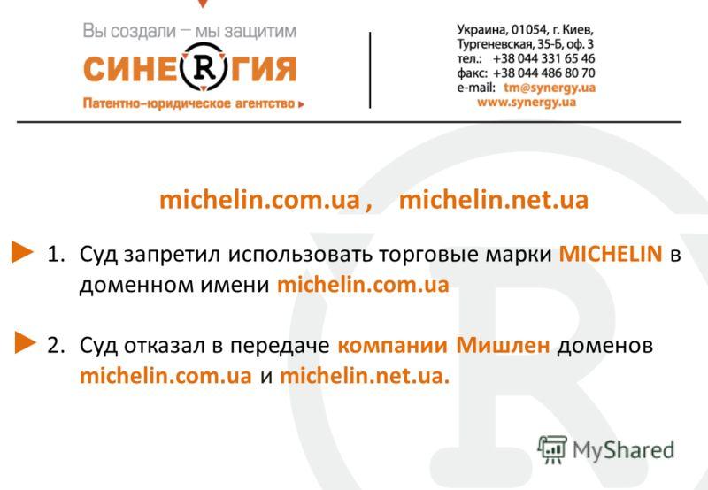 michelin.com.ua, michelin.net.ua 1.Суд запретил использовать торговые марки MICHELIN в доменном имени michelin.com.ua 2.Суд отказал в передаче компании Мишлен доменов michelin.com.ua и michelin.net.ua.