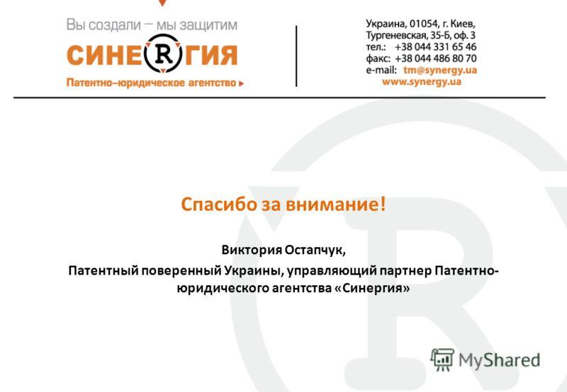 Спасибо за внимание! Виктория Остапчук, Патентный поверенный Украины, управляющий партнер Патентно- юридического агентства «Синергия»