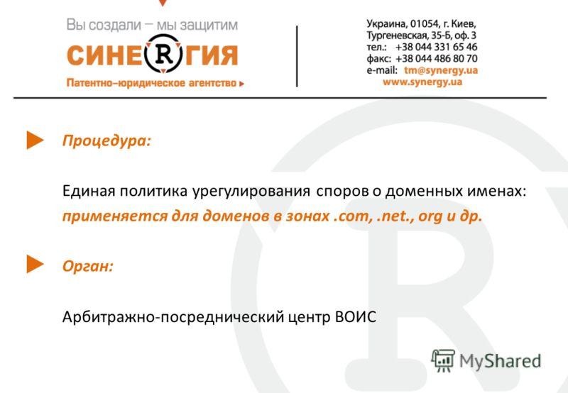 Процедура: Единая политика урегулирования споров о доменных именах: применяется для доменов в зонах.сom,.net., org и др. Орган: Арбитражно-посреднический центр ВОИС