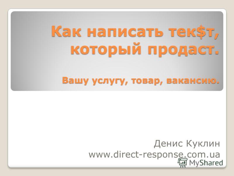 Как написать тек$т, который продаст. Вашу услугу, товар, вакансию. Денис Куклин www.direct-response.com.ua