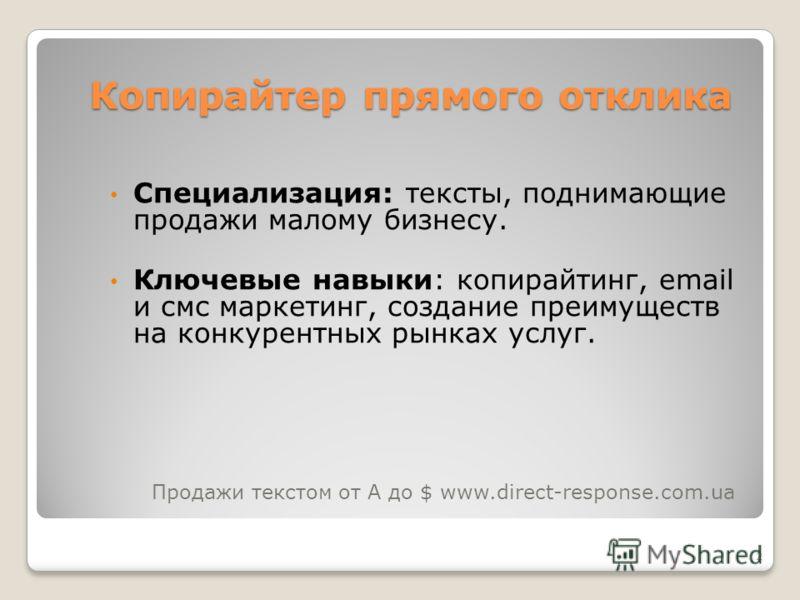 2 Копирайтер прямого отклика Специализация: тексты, поднимающие продажи малому бизнесу. Ключевые навыки: копирайтинг, email и смс маркетинг, создание преимуществ на конкурентных рынках услуг. Продажи текстом от А до $ www.direct-response.com.ua