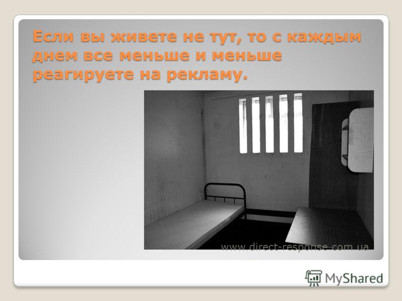 4 Если вы живете не тут, то с каждым днем все меньше и меньше реагируете на рекламу. www.direct-response.com.ua