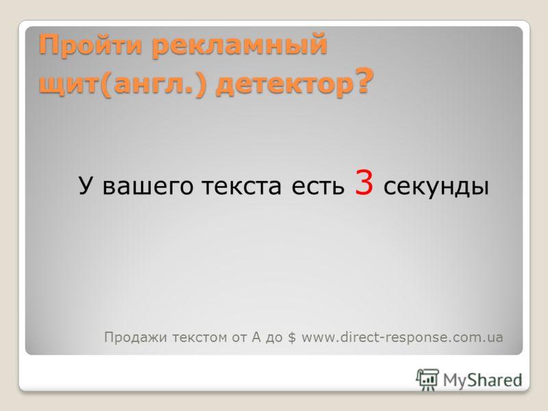 5 П ройти рекламный щит(англ.) детектор ? У вашего текста есть 3 секунды Продажи текстом от А до $ www.direct-response.com.ua