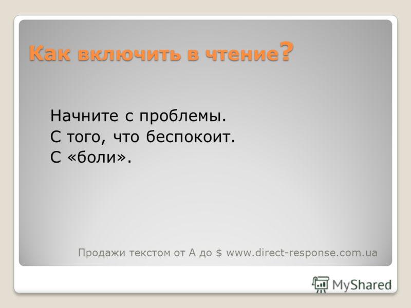 6 Как включить в чтение ? Начните с проблемы. С того, что беспокоит. С «боли». Продажи текстом от А до $ www.direct-response.com.ua