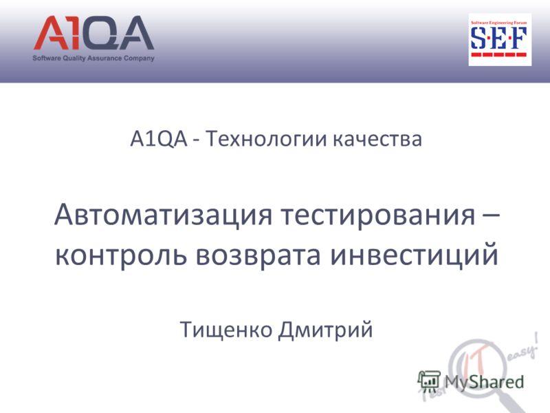 A1QA - Технологии качества Автоматизация тестирования – контроль возврата инвестиций Тищенко Дмитрий