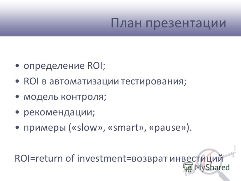 План презентации определение ROI; ROI в автоматизации тестирования; модель контроля; рекомендации; примеры («slow», «smart», «pause»). ROI=return of investment=возврат инвестиций
