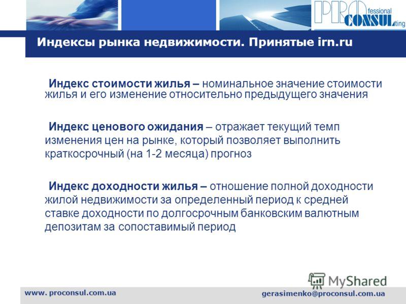 L o g o www. proconsul.com.ua gerasimenko@proconsul.com.ua Индексы рынка недвижимости. Принятые irn.ru Индекс стоимости жилья – номинальное значение стоимости жилья и его изменение относительно предыдущего значения Индекс ценового ожидания – отражает