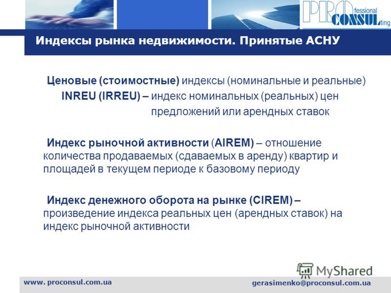 L o g o www. proconsul.com.ua gerasimenko@proconsul.com.ua Индексы рынка недвижимости. Принятые АСНУ Ценовые (стоимостные) индексы (номинальные и реальные) INREU (IRREU) – индекс номинальных (реальных) цен предложений или арендных ставок Индекс рыноч