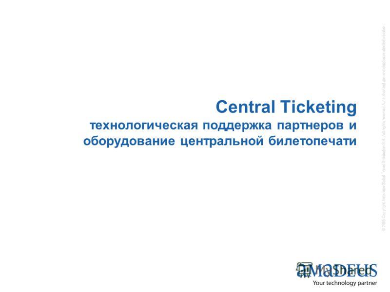 © 2005 Copyright Amadeus Global Travel Distribution S.A. / all rights reserved / unauthorized use and disclosure strictly forbidden Central Ticketing технологическая поддержка партнеров и оборудование центральной билетопечати