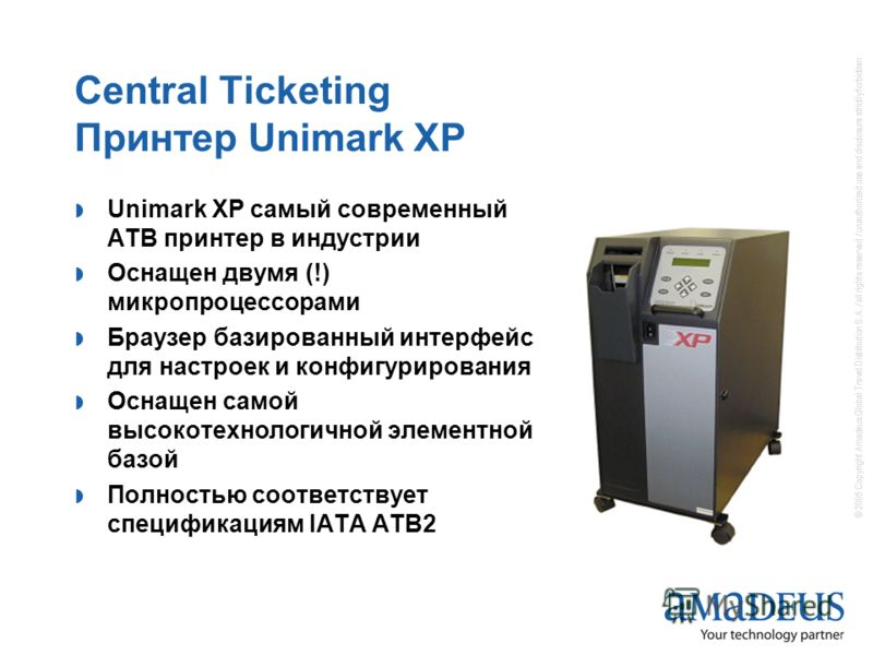 © 2005 Copyright Amadeus Global Travel Distribution S.A. / all rights reserved / unauthorized use and disclosure strictly forbidden Central Ticketing Принтер Unimark XP Unimark XP самый современный АТВ принтер в индустрии Оснащен двумя (!) микропроце