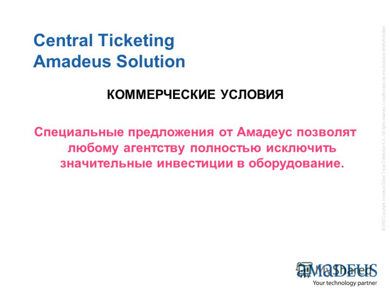 © 2005 Copyright Amadeus Global Travel Distribution S.A. / all rights reserved / unauthorized use and disclosure strictly forbidden Central Ticketing Amadeus Solution КОММЕРЧЕСКИЕ УСЛОВИЯ Специальные предложения от Амадеус позволят любому агентству п