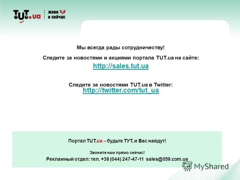 Портал TUT.ua – будьте ТУТ, и Вас найдут! Звоните нам прямо сейчас! Рекламный отдел: тел. +38 (044) 247-47-11 sales@059.com.ua Мы всегда рады сотрудничеству! Следите за новостями и акциями портала TUT.ua на сайте: http://sales.tut.ua Следите за новос