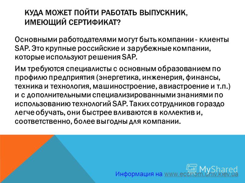 КУДА МОЖЕТ ПОЙТИ РАБОТАТЬ ВЫПУСКНИК, ИМЕЮЩИЙ СЕРТИФИКАТ? Основными работодателями могут быть компании - клиенты SAP. Это крупные российские и зарубежные компании, которые используют решения SAP. Им требуются специалисты с основным образованием по про