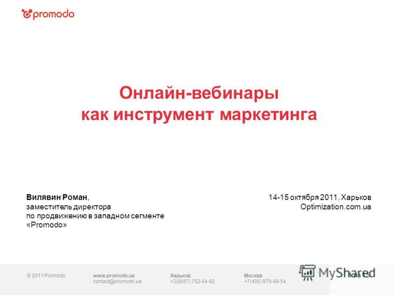 © 2011 Promodowww.promodo.ua contact@promodo.ua Москва +7(495) 979-98-54 Онлайн-вебинары как инструмент маркетинга 1 из 15 Вилявин Роман, заместитель директора по продвижению в западном сегменте «Promodo» 14-15 октября 2011, Харьков Optimization.com.