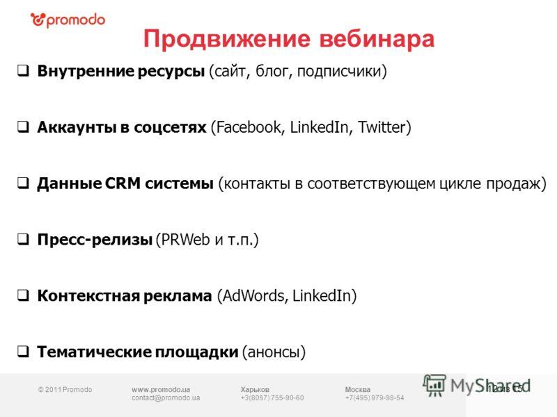 © 2011 Promodowww.promodo.ua contact@promodo.ua Харьков +3(8057) 755-90-60 Москва +7(495) 979-98-54 Продвижение вебинара 12 из 15 Внутренние ресурсы (сайт, блог, подписчики) Аккаунты в соцсетях (Facebook, LinkedIn, Twitter) Данные CRM системы (контак