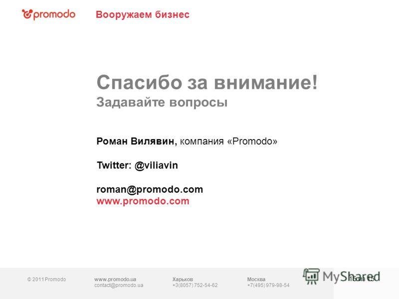 © 2011 Promodowww.promodo.ua contact@promodo.ua Харьков +3(8057) 752-54-62 Москва +7(495) 979-98-54 Спасибо за внимание! Задавайте вопросы 15 из 15 Роман Вилявин, компания «Promodo» Twitter: @viliavin roman@promodo.com www.promodo.com Вооружаем бизне