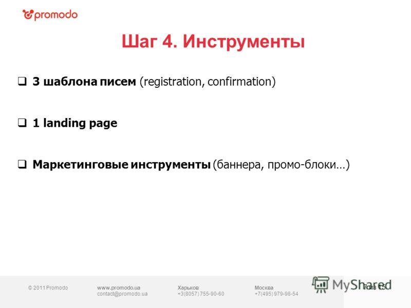 © 2011 Promodowww.promodo.ua contact@promodo.ua Харьков +3(8057) 755-90-60 Москва +7(495) 979-98-54 Шаг 4. Инструменты 7 из 15 3 шаблона писем (registration, confirmation) 1 landing page Маркетинговые инструменты (баннера, промо-блоки…)