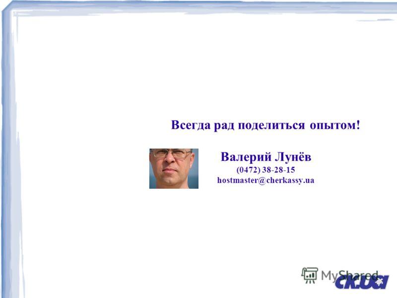 Всегда рад поделиться опытом! Валерий Лунёв (0472) 38-28-15 hostmaster@cherkassy.ua
