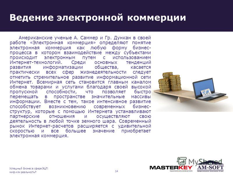 Ведение электронной коммерции Американские ученые А. Саммер и Гр. Дункан в своей работе «Электронная коммерция» определяют понятие электронная коммерция как любую форму бизнес- процесса в котором взаимодействие между субъектами происходит электронным
