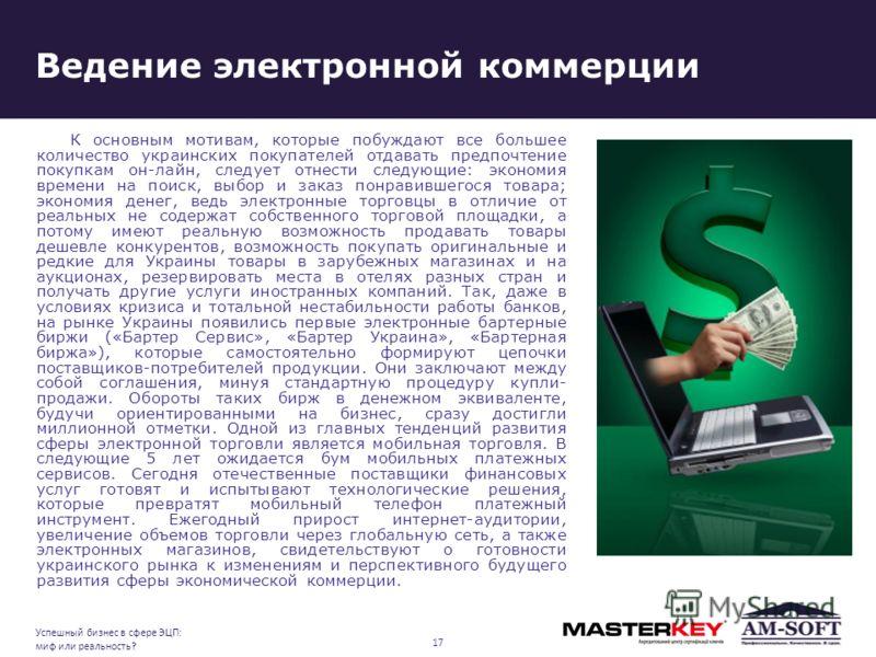 Ведение электронной коммерции К основным мотивам, которые побуждают все большее количество украинских покупателей отдавать предпочтение покупкам он-лайн, следует отнести следующие: экономия времени на поиск, выбор и заказ понравившегося товара; эконо