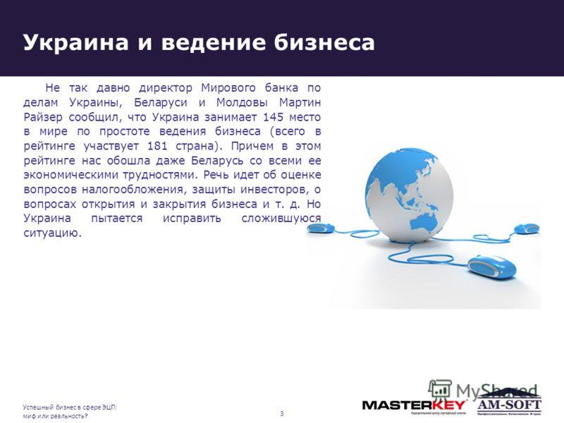 Украина и ведение бизнеса Не так давно директор Мирового банка по делам Украины, Беларуси и Молдовы Мартин Райзер сообщил, что Украина занимает 145 место в мире по простоте ведения бизнеса (всего в рейтинге участвует 181 страна). Причем в этом рейтин