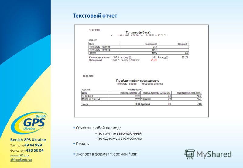 Текстовый отчет Отчет за любой период: - по группе автомобилей - по одному автомобилю Печать Экспорт в формат *.doc или *.xml Benish GPS Ukraine Тел.: (044) 49 44 999 Факс: (044) 490 66 04 www.GPS.ua office@gps.ua