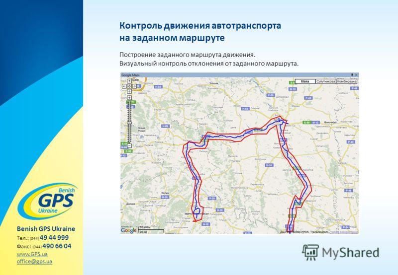 Контроль движения автотранспорта на заданном маршруте Построение заданного маршрута движения. Визуальный контроль отклонения от заданного маршрута. Benish GPS Ukraine Тел.: (044) 49 44 999 Факс: (044) 490 66 04 www.GPS.ua office@gps.ua