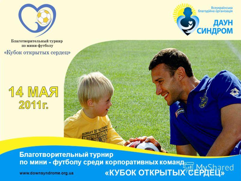 Благотворительный турнир www.downsyndrome.org.ua по мини - футболу среди корпоративных команд «КУБОК ОТКРЫТЫХ СЕРДЕЦ»