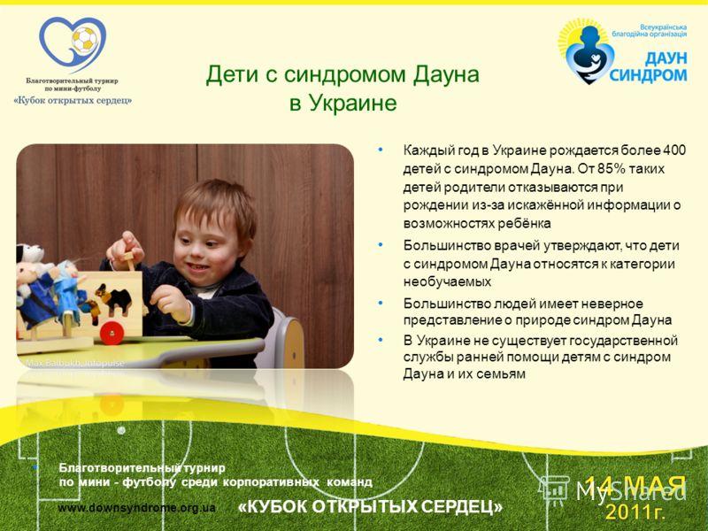 Дети с синдромом Дауна в Украине Каждый год в Украине рождается более 400 детей с синдромом Дауна. От 85% таких детей родители отказываются при рождении из-за искажённой информации о возможностях ребёнка Большинство врачей утверждают, что дети с синд