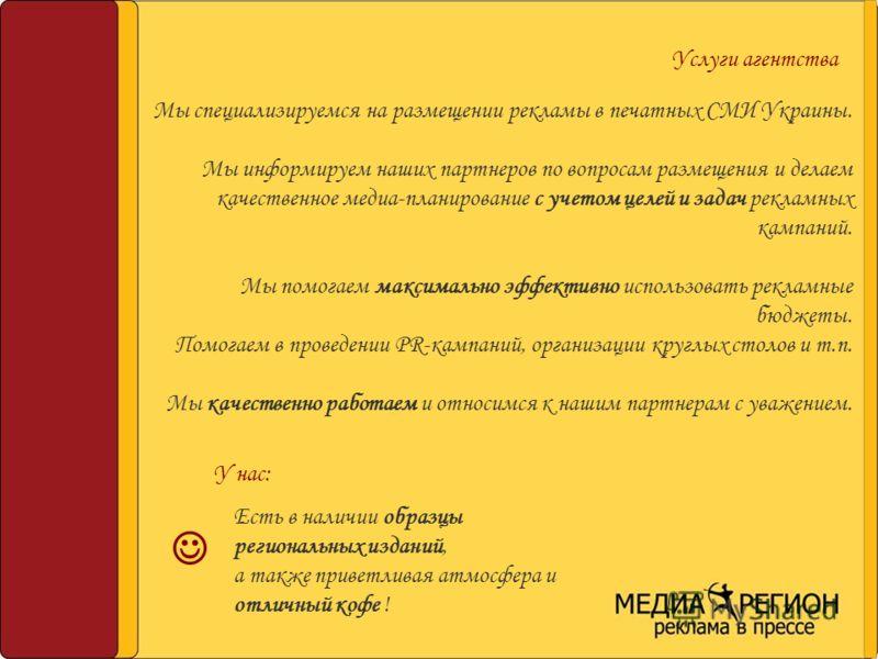 Услуги агентства Мы специализируемся на размещении рекламы в печатных СМИ Украины. Мы информируем наших партнеров по вопросам размещения и делаем качественное медиа-планирование с учетом целей и задач рекламных кампаний. Мы помогаем максимально эффек