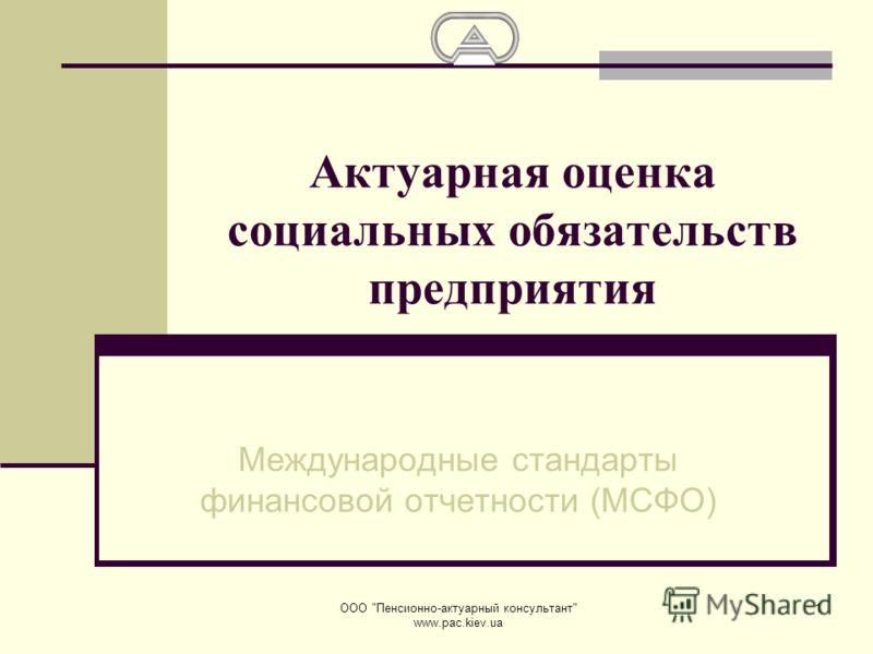 ООО Пенсионно-актуарный консультант www.pac.kiev.ua 1 Актуарная оценка социальных обязательств предприятия Международные стандарты финансовой отчетности (МСФО)