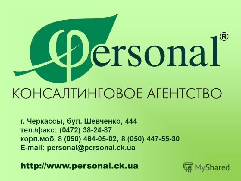 г. Черкассы, бул. Шевченко, 444 тел./факс: (0472) 38-24-87 корп.моб. 8 (050) 464-05-02, 8 (050) 447-55-30 E-mail: personal@personal.ck.ua http://www.personal.ck.ua