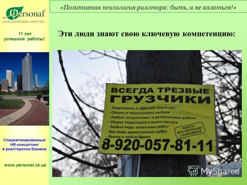 11 лет успешной работы! Специализированный HR-консалтинг в риэлторском бизнесе www.personal.ck.ua «Позитивная психология риэлтора: быть, а не казаться!» Эти люди знают свою ключевую компетенцию:
