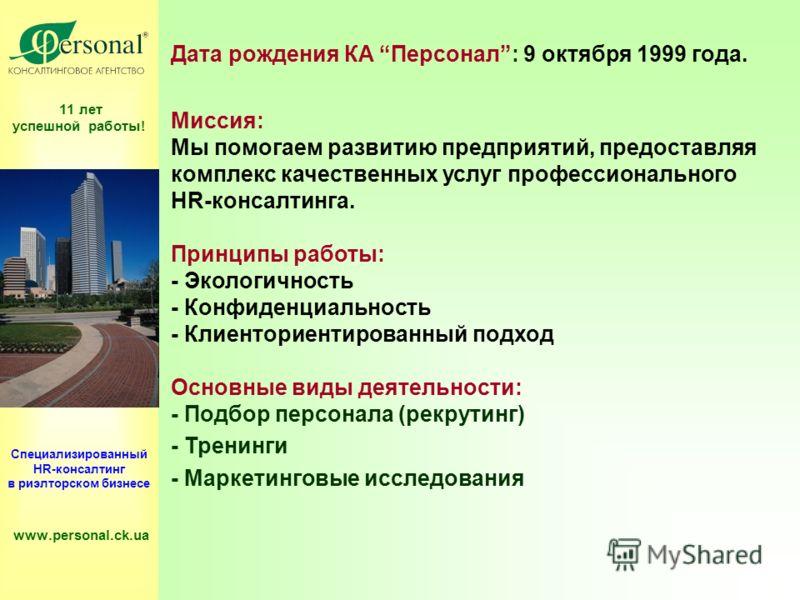 11 лет успешной работы! Специализированный HR-консалтинг в риэлторском бизнесе www.personal.ck.ua Дата рождения КА Персонал: 9 октября 1999 года. Миссия: Мы помогаем развитию предприятий, предоставляя комплекс качественных услуг профессионального HR-