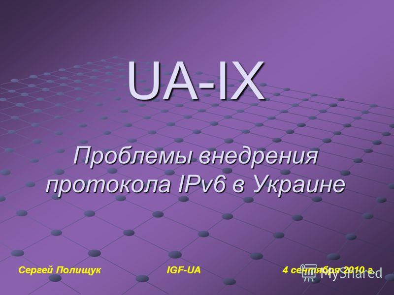 UA-IX Проблемы внедрения протокола IPv6 в Украине Сергей Полищук IGF-UA 4 сентября 2010 г.