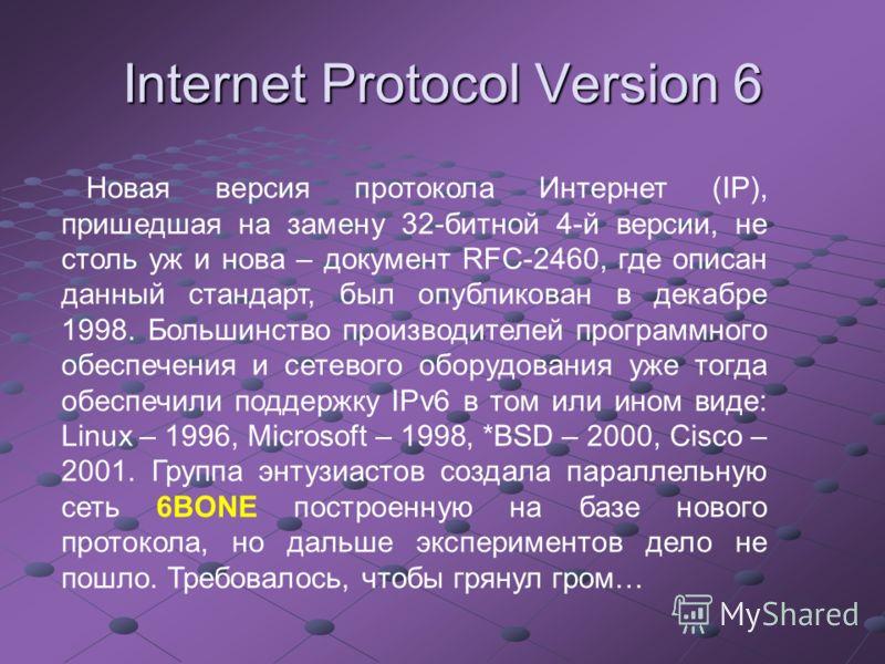 Internet Protocol Version 6 Новая версия протокола Интернет (IP), пришедшая на замену 32-битной 4-й версии, не столь уж и нова – документ RFC-2460, где описан данный стандарт, был опубликован в декабре 1998. Большинство производителей программного об
