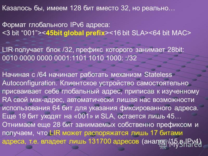 Казалось бы, имеем 128 бит вместо 32, но реально… Формат глобального IPv6 адреса: LIR получает блок /32, префикс которого занимает 28bit: 0010 0000 0000 0001:1101 1010 1000: :/32 Начиная с /64 начинает работать механизм Stateless Autoconfiguration. К