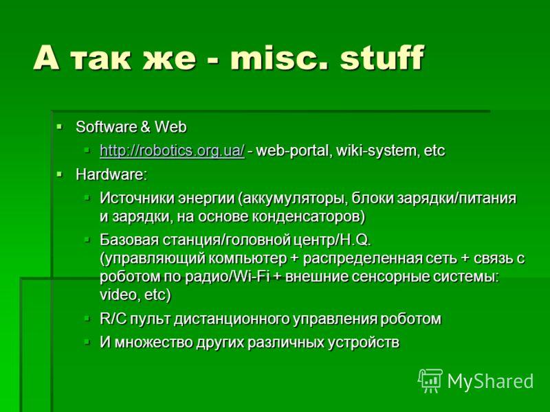 А так же - misc. stuff Software & Web Software & Web http://robotics.org.ua/ - web-portal, wiki-system, etc http://robotics.org.ua/ - web-portal, wiki-system, etc http://robotics.org.ua/ Hardware: Hardware: Источники энергии (аккумуляторы, блоки заря