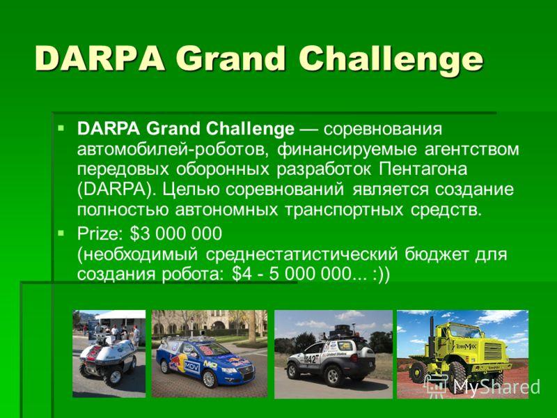DARPA Grand Challenge DARPA Grand Challenge соревнования автомобилей-роботов, финансируемые агентством передовых оборонных разработок Пентагона (DARPA). Целью соревнований является создание полностью автономных транспортных средств. Prize: $3 000 000
