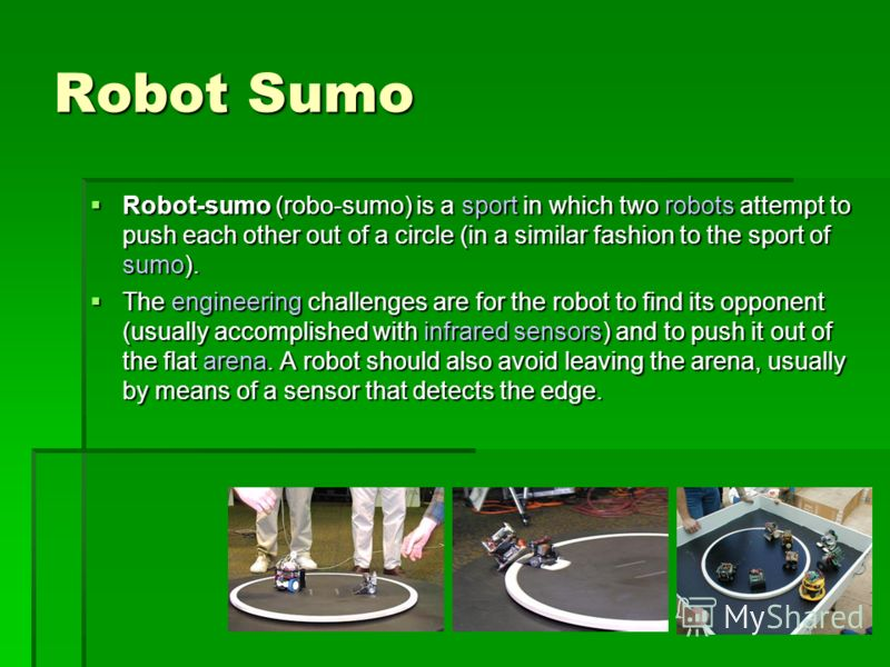Robot Sumo Robot-sumo (robo-sumo) is a sport in which two robots attempt to push each other out of a circle (in a similar fashion to the sport of sumo). Robot-sumo (robo-sumo) is a sport in which two robots attempt to push each other out of a circle